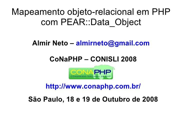 Mapeamento objeto-relacional em PHP      com PEAR::Data_Object      Almir Neto – almirneto@gmail.com           CoNaPHP – C...