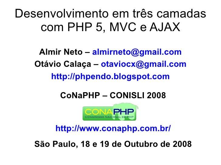 Desenvolvimento em três camadas     com PHP 5, MVC e AJAX     Almir Neto – almirneto@gmail.com    Otávio Calaça – otaviocx...