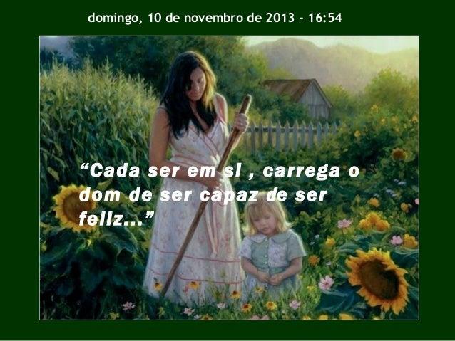 """domingo, 10 de novembro de 2013 - 16:54  """"Cada ser em si , carrega o dom de ser capaz d e ser feliz..."""""""