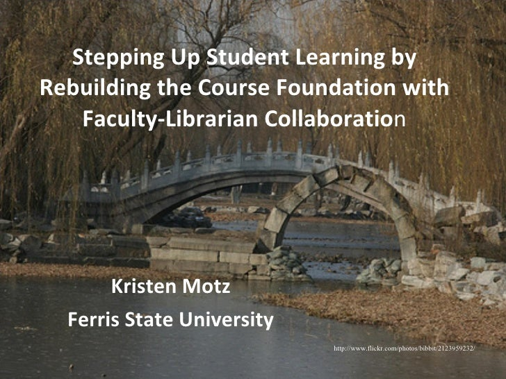 Stepping Up Student Learning by Rebuilding the Course Foundation with Faculty-Librarian Collaboratio n Kristen Motz Ferris...