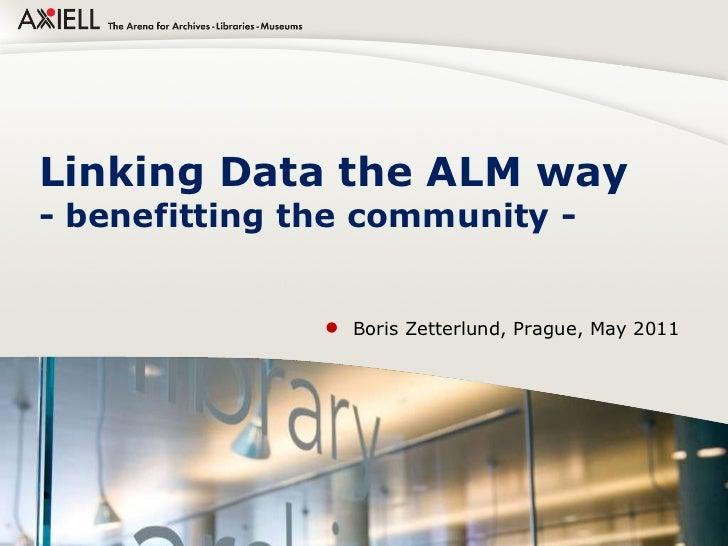 Linking Data the ALM way - benefitting the community -  <ul><li>Boris Zetterlund, Prague, May 2011 </li></ul>If you want t...
