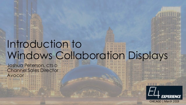 Introduction to Windows Collaboration Displays Joshua Peterson, CTS-D Channel Sales Director Avocor CHICAGO | March 2019
