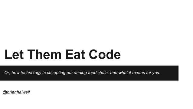 Let Them Eat Code Or, how technology is disrupting our analog food chain, and what it means for you. @brianhalweil