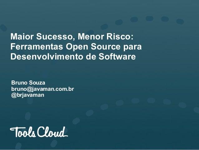 Maior Sucesso, Menor Risco: Ferramentas Open Source para Desenvolvimento de Software Bruno Souza bruno@javaman.com.br @brj...