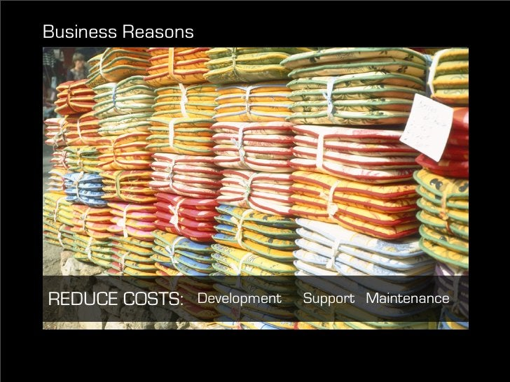 Business Reasons     REDUCE COSTS:      Development   Support Maintenance
