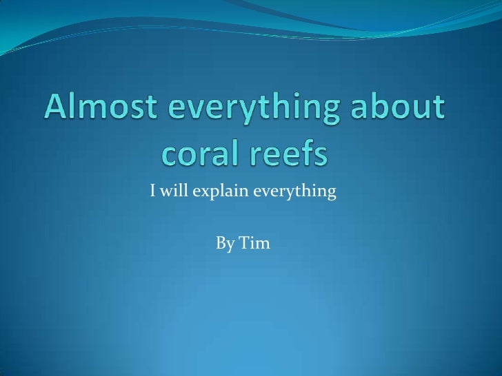 Almost everything about coral reefs<br />I will explain everything<br />By Tim<br />