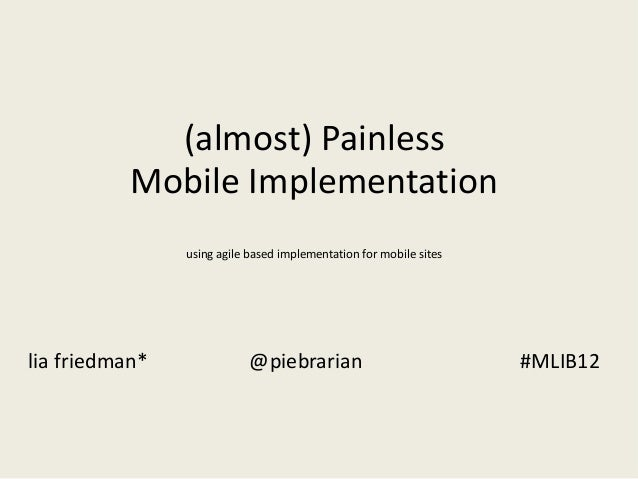 (almost) Painless Mobile Implementation using agile based implementation for mobile sites  lia friedman*  @piebrarian  #ML...