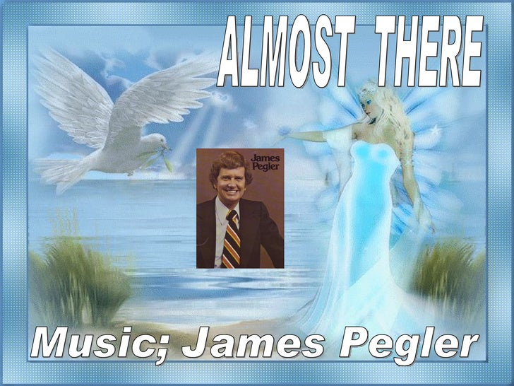 ALMOST  THERE Music; James Pegler