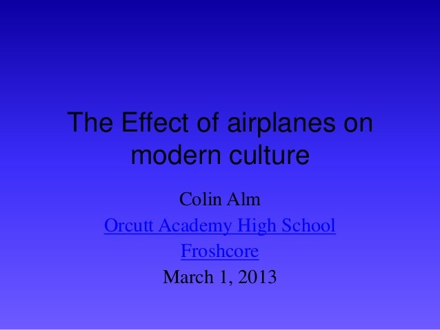The Effect of airplanes on     modern culture            Colin Alm   Orcutt Academy High School            Froshcore      ...