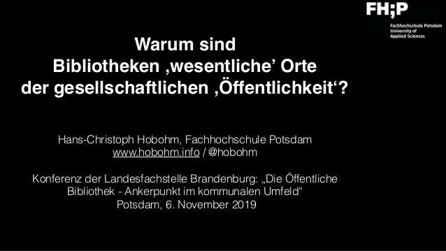 Warum sind  Bibliotheken 'wesentliche' Orte  der gesellschaftlichen 'Öffentlichkeit'? Hans-Christoph Hobohm, Fachhochsch...