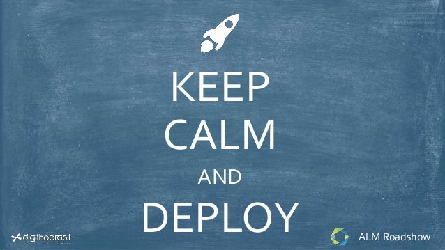 KEEP CALM AND DEPLOY ALM Roadshow
