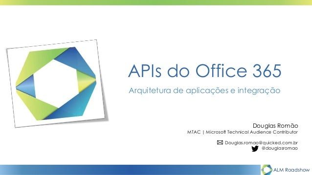 ALM Roadshow APIs do Office 365 Arquitetura de aplicações e integração Douglas Romão MTAC | Microsoft Technical Audience C...