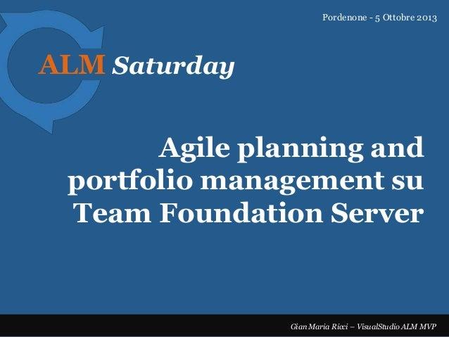 Pordenone - 5 Ottobre 2013  ALM Saturday  Agile planning and portfolio management su Team Foundation Server  Gian Maria Ri...