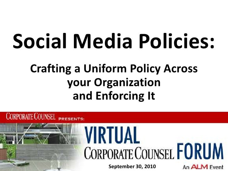 Social Media Policies:<br />Crafting a Uniform Policy Across your Organization and Enforcing It <br />September 30, 2010<b...