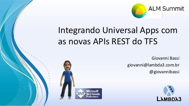 Integrando Universal Apps com  as novas APIs REST do TFS  Giovanni Bassi  giovanni@lambda3.com.br  @giovannibassi