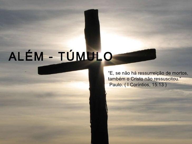"""ALÉM - TÚMULO """" E, se não há ressurreição de mortos,  também o Cristo não ressuscitou."""" Paulo. ( I Coríntios, 15:13 )"""
