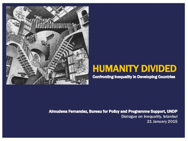 HUMANITY DIVIDED Confronting inequality in Developing Countries Almudena Fernandez, Bureau for Policy and Programme Suppor...