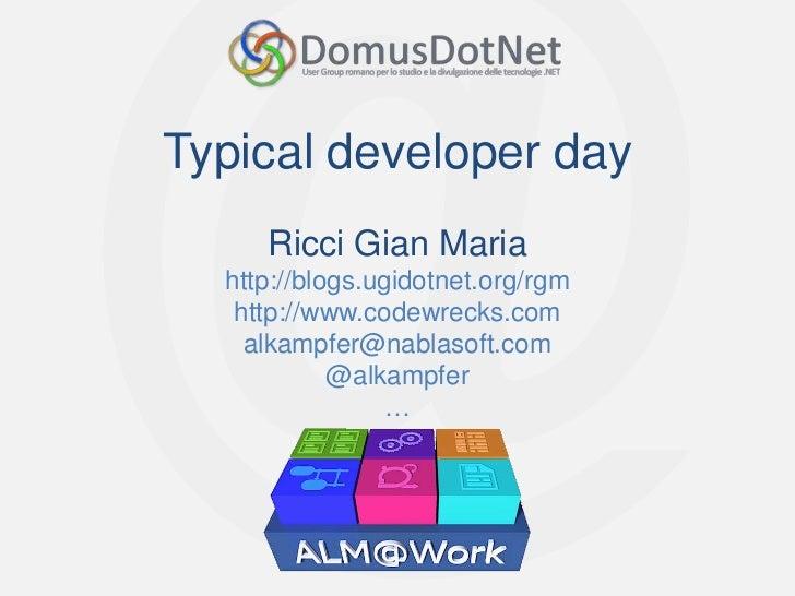 Typical developer day     Ricci Gian Maria  http://blogs.ugidotnet.org/rgm   http://www.codewrecks.com    alkampfer@nablas...