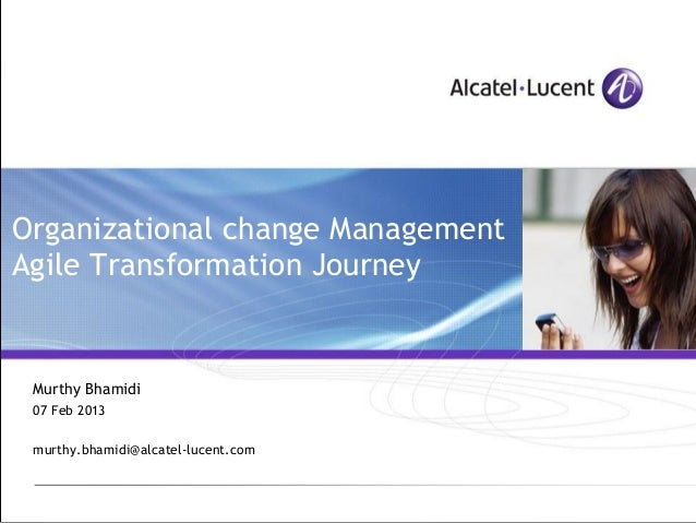 Organizational change ManagementAgile Transformation Journey Murthy Bhamidi 07 Feb 2013 murthy.bhamidi@alcatel-lucent.com