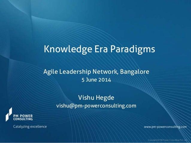Knowledge Era Paradigms Agile Leadership Network, Bangalore 5 June 2014 Vishu Hegde vishu@pm-powerconsulting.com