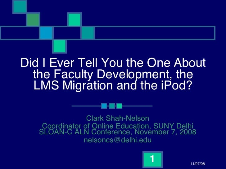 Did I Ever Tell You the One About the Faculty Development, the LMS Migration and the iPod? Clark Shah-Nelson Coordinator o...