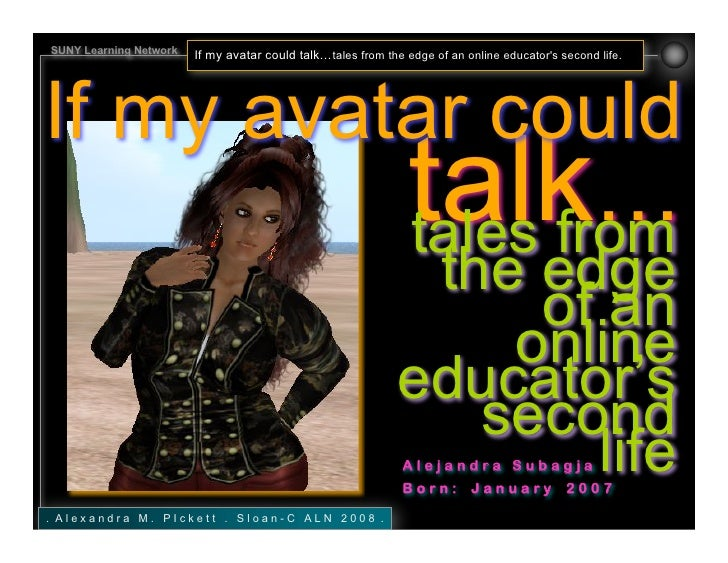 SUNY Learning Network   If my avatar could talk…tales from the edge of an online educator's second life.     If my avatar ...