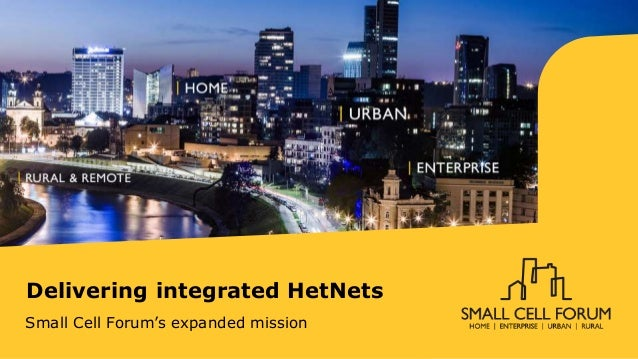 Delivering integrated HetNets Small Cell Forum's expanded mission