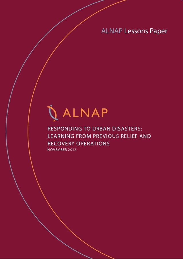ALNAP Lessons Paper RESPONDING TO URBAN DISASTERS: LEARNING FROM PREVIOUS RELIEF AND RECOVERY OPERATIONS NOVEMBER 2012