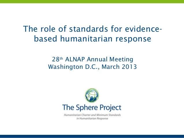 The role of standards for evidence-  based humanitarian response       28th ALNAP Annual Meeting      Washington D.C., Mar...