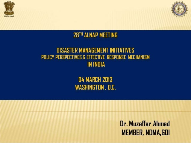 28TH ALNAP MEETINGDISASTER MANAGEMENT INITIATIVESPOLICY PERSPECTIVES & EFFECTIVE RESPONSE MECHANISMIN INDIA04 MARCH 2013WA...