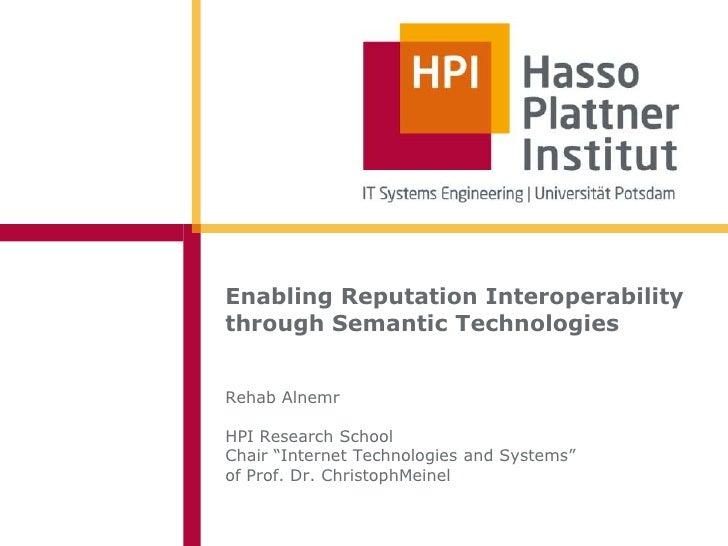 "Enabling Reputation Interoperabilitythrough Semantic TechnologiesRehab AlnemrHPI Research SchoolChair ""Internet Technologi..."