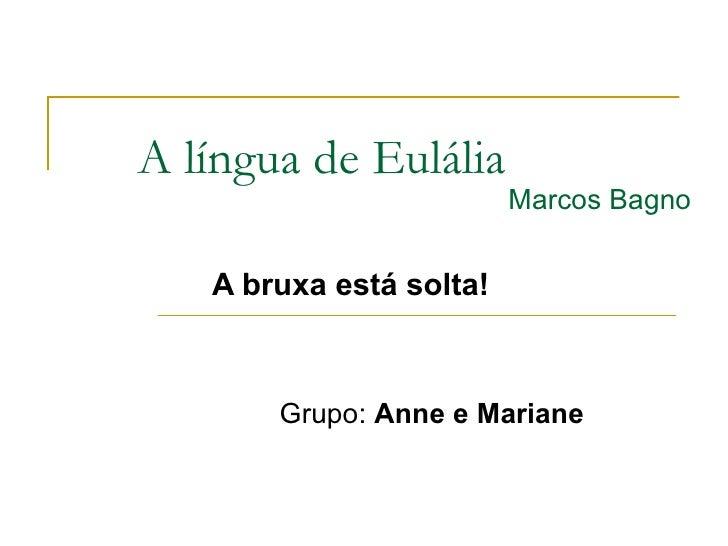 A língua de Eulália Marcos Bagno A bruxa está solta! Grupo:  Anne e Mariane