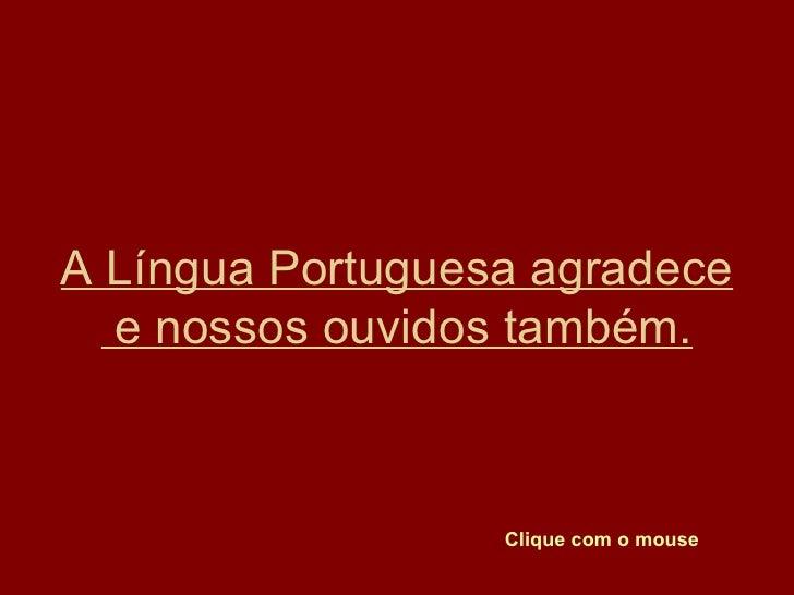A Língua Portuguesa agradece e nossos ouvidos também. Clique com o mouse