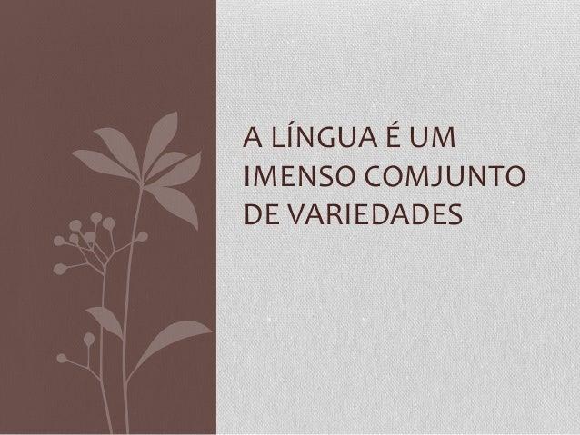 A LÍNGUA É UM IMENSO COMJUNTO DE VARIEDADES