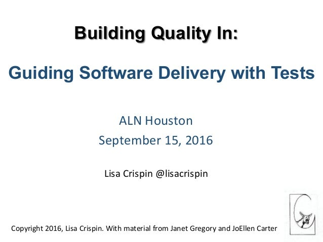 Building Quality In: ALNHouston September15,2016  LisaCrispin@lisacrispin Guiding Software Delive...