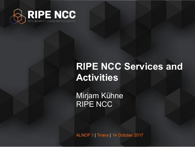 ALNOF 1 | Tirana | 14 October 2017 Mirjam Kühne RIPE NCC RIPE NCC Services and Activities