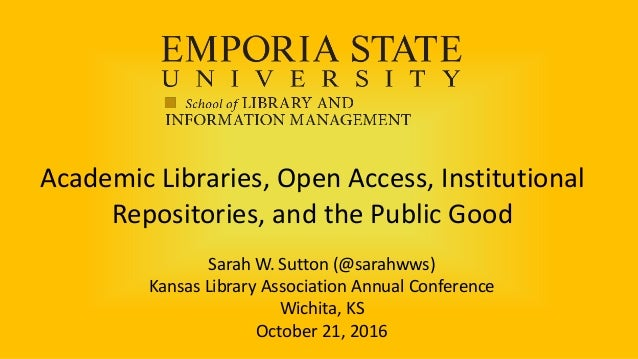 Academic Libraries, Open Access, Institutional Repositories, and the Public Good Sarah W. Sutton (@sarahwws) Kansas Librar...