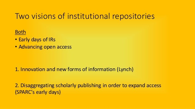 Two visions of institutional repositories Both • Early days of IRs • Advancing open access 1. Innovation and new forms of ...