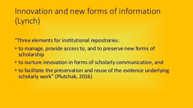 """Innovation and new forms of information (Lynch) """"Three elements for institutional repositories: • to manage, provide acces..."""