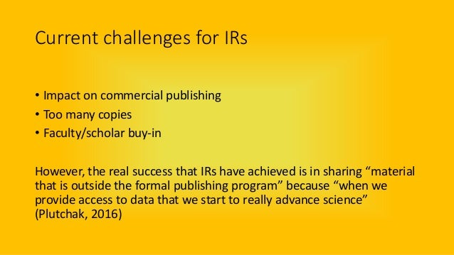 Current challenges for IRs • Impact on commercial publishing • Too many copies • Faculty/scholar buy-in However, the real ...