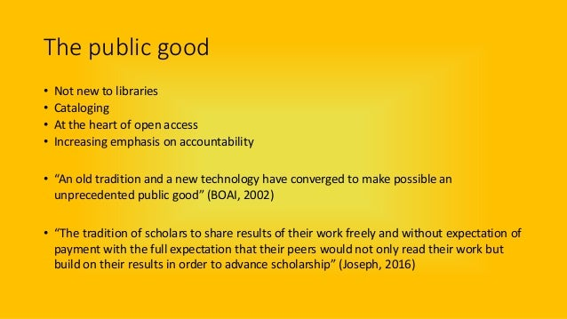 The public good • Not new to libraries • Cataloging • At the heart of open access • Increasing emphasis on accountability ...