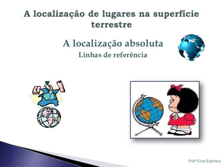 A localização absoluta   Linhas de referência                          Profª Gina Espenica