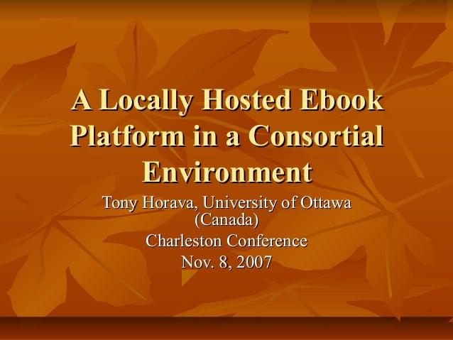 A Locally Hosted EbookPlatform in a Consortial      Environment  Tony Horava, University of Ottawa             (Canada)   ...
