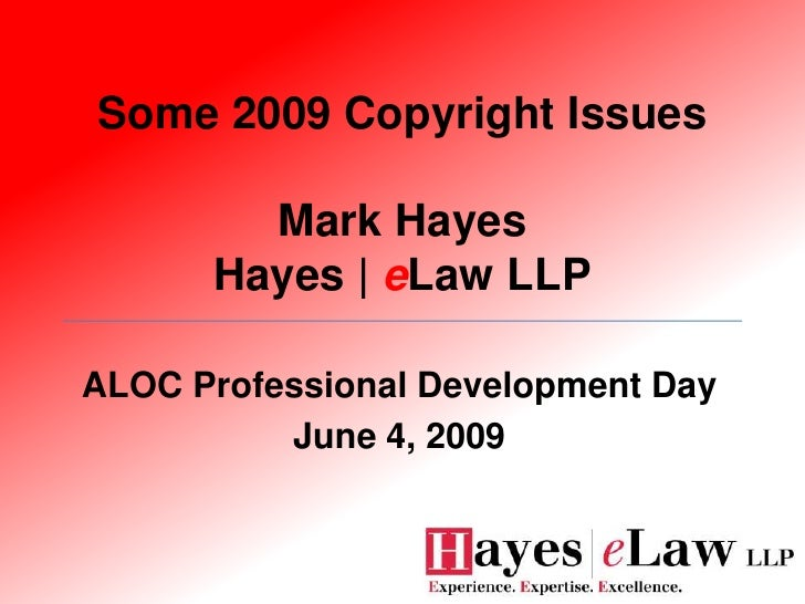 Some 2009 Copyright Issues          Mark Hayes       Hayes | eLaw LLP  ALOC Professional Development Day           June 4,...