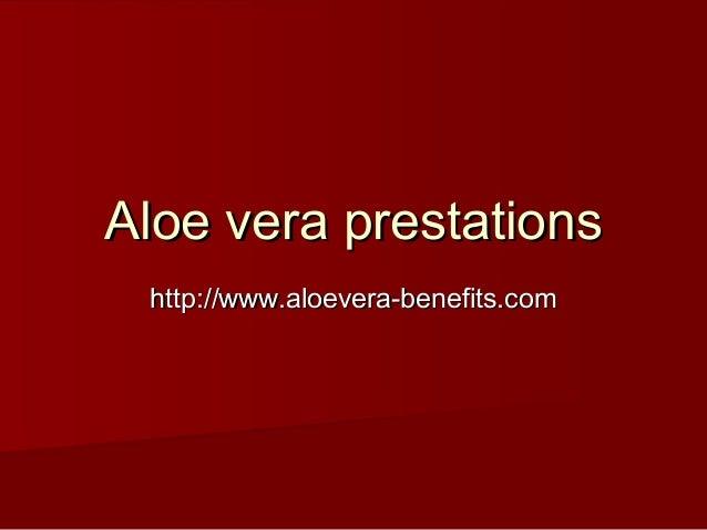 Aloe vera prestationsAloe vera prestations http://www.aloevera-benefits.comhttp://www.aloevera-benefits.com