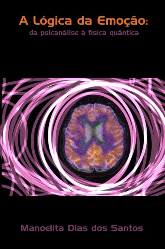 A LÓGICA  DA EMOÇÃO  da psicanálise à física quântica  Manoelita Dias dos Santos