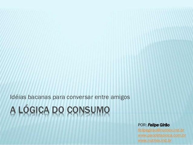 A LÓGICA DO CONSUMO Idéias bacanas para conversar entre amigos POR: Felipe Girão felipegirao@nutriex.ind.br www.paodetapio...