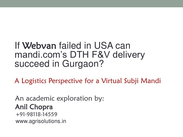 IfWebvanfailed in USA can mandi.com's DTH F&V delivery succeed in Gurgaon?A Logistics Perspective for a Virtual Subji Mand...