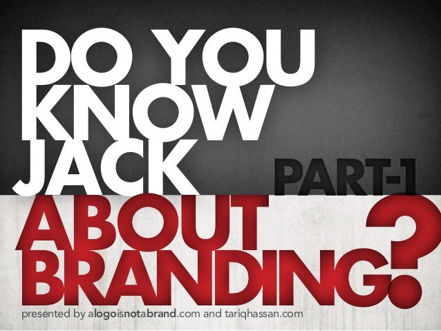 do you know jack part-1 about branding presented by alogoisnotabrand.com and tariqhassan.com  ?