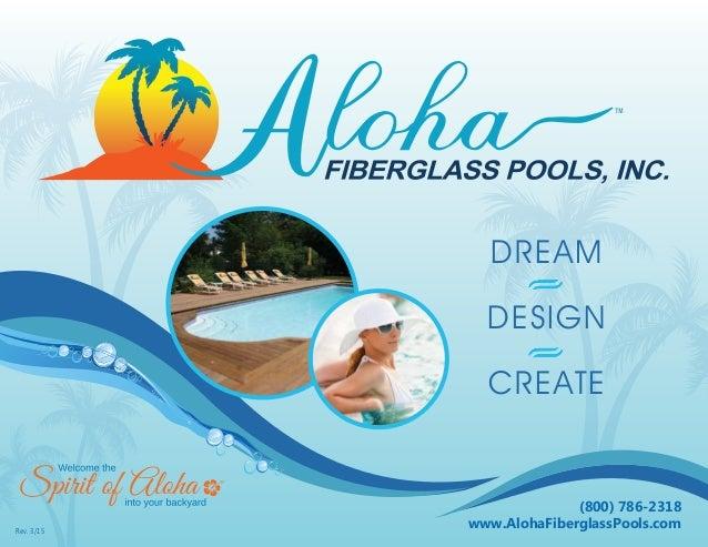 PARADISE AWAITS DREAM • DESIGN • CREATE (800) 786-2318 www.AlohaFiberglassPools.comRev. 3/15 DREAM DESIGN CREATE